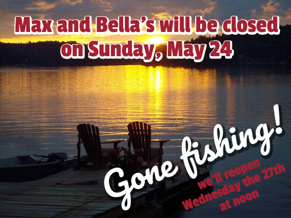 Max and Bella's will be closed on May 24th